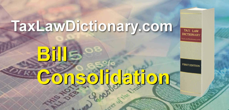Bill Consolidation - TaxLawDictionary.com