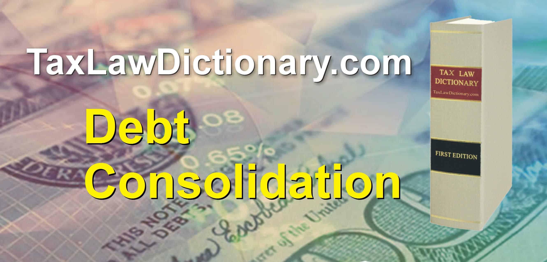 Debt Consolidation -  TaxLawDictionary.com